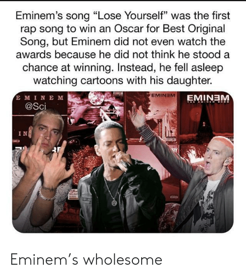"""Eminem: Eminem's song """"Lose Yourself"""" was the first  rap song to win an Oscar for Best Original  Song, but Eminem did not even watch the  awards because he did not think he stood a  chance at winning. Instead, he fell asleep  watching cartoons with his daughter.  E MINE M  @Sci  EMINEM  EMINEM  IN Eminem's wholesome"""