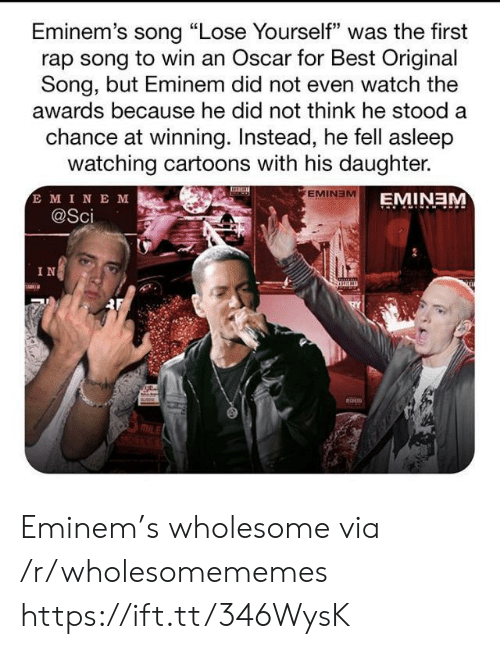 """Eminem: Eminem's song """"Lose Yourself"""" was the first  rap song to win an Oscar for Best Original  Song, but Eminem did not even watch the  awards because he did not think he stood a  chance at winning. Instead, he fell asleep  watching cartoons with his daughter.  E MINE M  @Sci  EMINEM  EMINEM  IN Eminem's wholesome via /r/wholesomememes https://ift.tt/346WysK"""