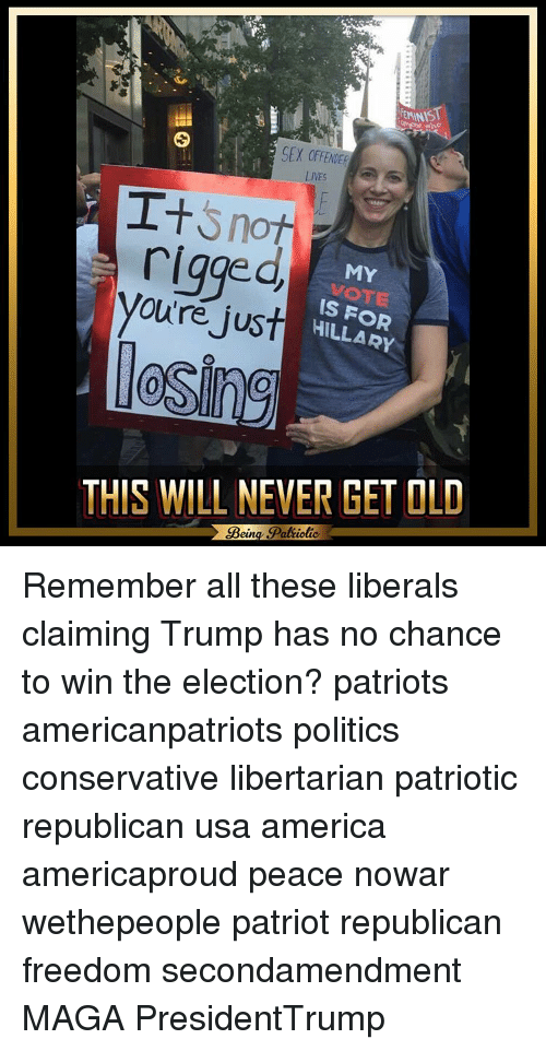 Libertarianism: EMINIST  SEX  LIVES  I+  Snot  rigged  MY  you're just  IS HILLARY  losing  THIS WILL NEVER GET OLD  Bein  Patiotic Remember all these liberals claiming Trump has no chance to win the election? patriots americanpatriots politics conservative libertarian patriotic republican usa america americaproud peace nowar wethepeople patriot republican freedom secondamendment MAGA PresidentTrump