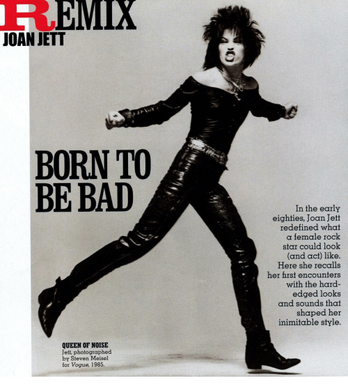 vogue: EMIX  JOAN JETT  BORN TO  BE BAD  In the early  eighties, Joan Jett  redefined what  a female rock  star could look  (and act) like.  Here she recalls  her fhrst encounters  with the hard-  edged looks  and sounds that  shaped her  inimitable style.  QUEEN OF NOISE  Jett, photographed  by Steven Meisel  for Vogue, 1985