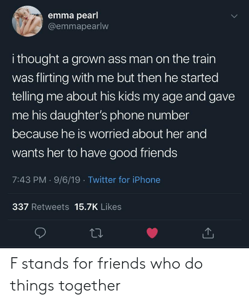 Ass, Friends, and Iphone: emma pearl  @emmapearlw  i thought a grown ass man on the train  was flirting with me but then he started  telling me about his kids my age and gave  me his daughter's phone number  because he is worried about her and  wants her to have good friends  7:43 PM 9/6/19 Twitter for iPhone  337 Retweets 15.7K Likes F stands for friends who do things together