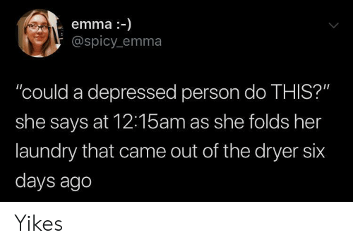 """Laundry, Spicy, and Her: emma-)  @spicy emma  """"could a depressed person do THIS?""""  she says at 12:15am as she folds her  laundry that came out of the dryer six  days ago Yikes"""