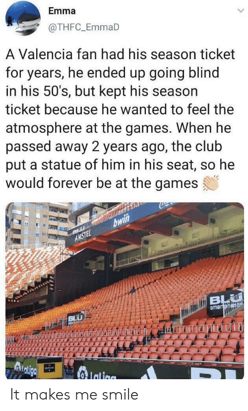 The Games: Emma  @THFC_EmmaD  A Valencia fan had his season ticket  for years, he ended up going blind  in his 50's, but kept his season  ticket because he wanted to feel the  atmosphere at the games. When he  passed away 2 years ago, the club  put a statue of him in his seat, so he  would forever be at the games  bwi  AMSTEL  dtiBL  smartohena  Adligc  Ialiae It makes me smile