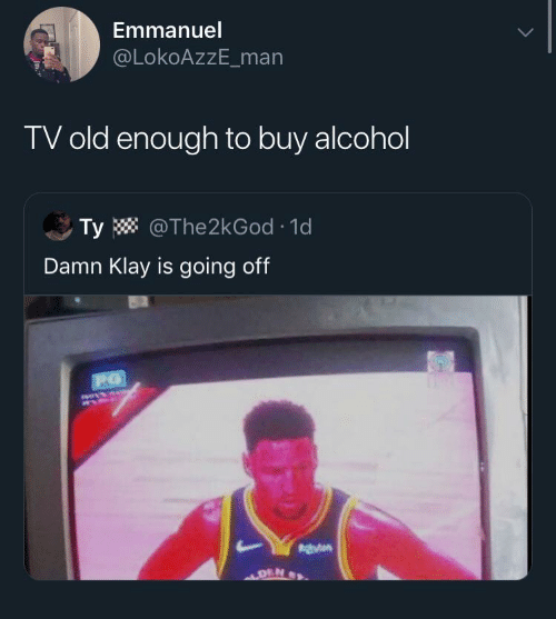 Alcohol, Old, and Man: Emmanuel  @LokoAzzE_man  TV old enough to buy alcohol  Ty W @The2kGod · 1d  Damn Klay is going off  140414  DEN