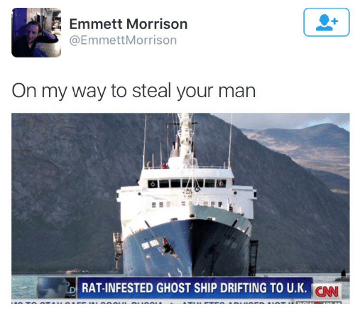 cnn.com, Ghost, and On My Way: Emmett Morrison  @EmmettMorrison  On my way to steal your man  RAT-INFESTED GHOST SHIP DRIFTING TO U.K.  CNN