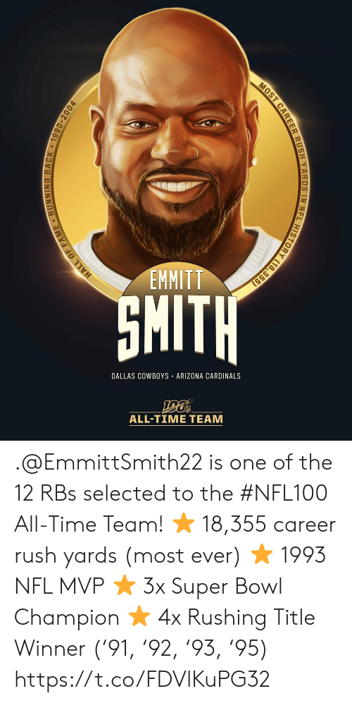 Smith: EMMITT  SMITH  DALLAS COWBOYS ARIZONA CARDINALS  ALL-TIME TEAM  HALL OF FAME RUNNING BACK 1990-2004  MOST CAREER RUSH YARDS IN NFL HISTORY (18,355) .@EmmittSmith22 is one of the 12 RBs selected to the #NFL100 All-Time Team!  ⭐️ 18,355 career rush yards (most ever) ⭐️ 1993 NFL MVP ⭐️ 3x Super Bowl Champion ⭐️ 4x Rushing Title Winner ('91, '92, '93, '95) https://t.co/FDVlKuPG32