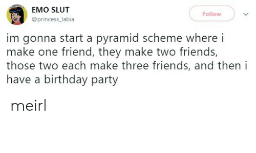Emo: EMO SLUT  Follow  @princess_labia  im gonna start a pyramid scheme where i  make one friend, they make two friends,  those two each make three friends, and then i  have a birthday party meirl
