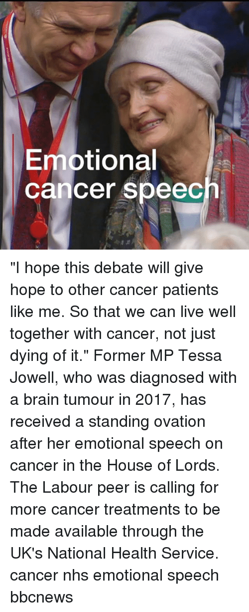 """Uks: Emotional  cancer speec """"I hope this debate will give hope to other cancer patients like me. So that we can live well together with cancer, not just dying of it."""" Former MP Tessa Jowell, who was diagnosed with a brain tumour in 2017, has received a standing ovation after her emotional speech on cancer in the House of Lords. The Labour peer is calling for more cancer treatments to be made available through the UK's National Health Service. cancer nhs emotional speech bbcnews"""