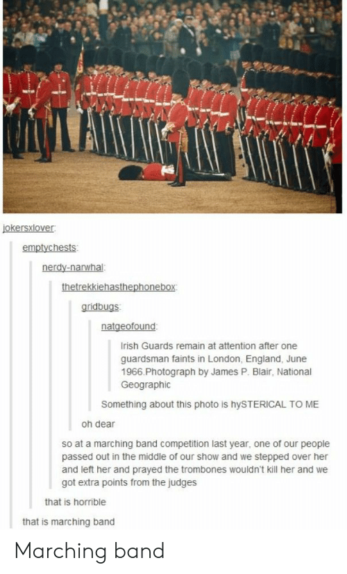 England, London, and National Geographic: emptychests  gridbugs  rish Guards remain at attention after one  guardsman faints in London, England, June  1966.Photograph by James P. Blair, National  Geographic  Something about this photo is hySTERICAL TO ME  oh dear  so at a marching band competition last year, one of our people  passed out in the middle of our show and we stepped over her  and left her and prayed the trombones wouldn't kill her and we  got extra points from the judges  that is horrible  that is marching band Marching band