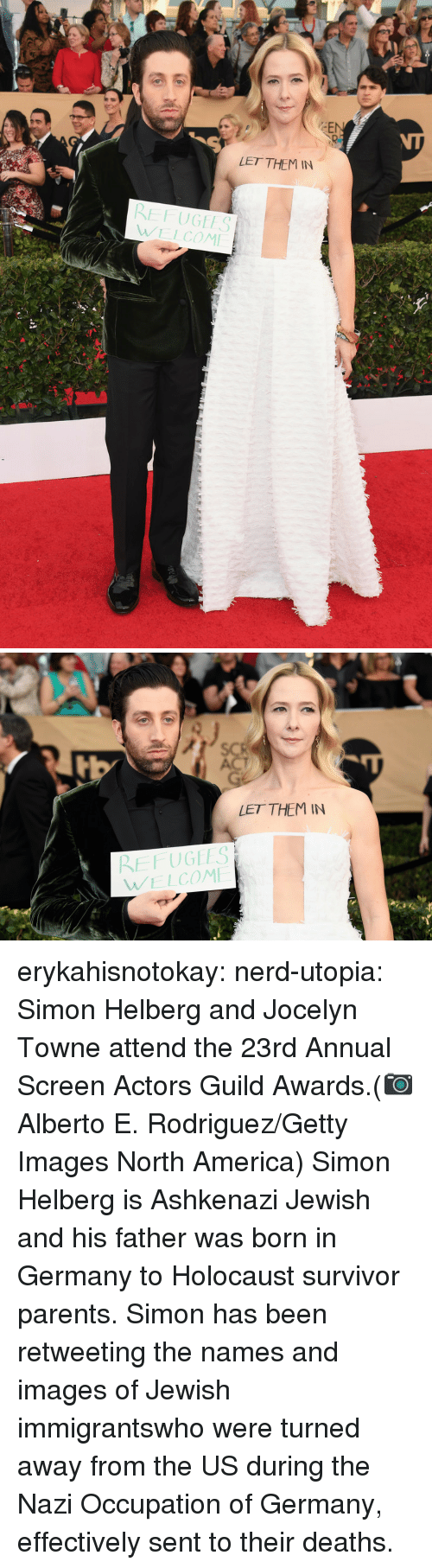 guild: EN  LET THEM IN  RE FUGEES  WELCOM   LET THEMIN  REFUGEES  WELCOM  erykahisnotokay: nerd-utopia: Simon Helberg and Jocelyn Towne attend the 23rd Annual Screen Actors Guild Awards.(📷 Alberto E. Rodriguez/Getty Images North America)  Simon Helberg is Ashkenazi Jewish and his father was born in Germany to Holocaust survivor parents. Simon has been retweeting the names and images of Jewish immigrantswho were turned away from the US during the Nazi Occupation of Germany, effectively sent to their deaths.