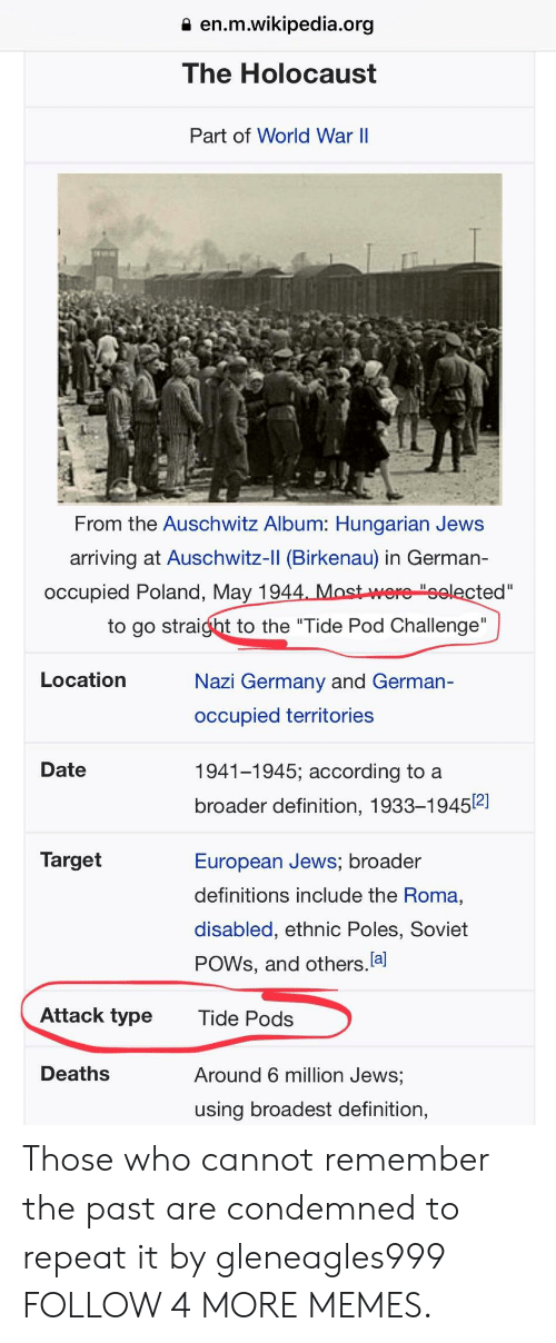 """Hungarian: en.m.wikipedia.org  The Holocaust  Part of World War II  From the Auschwitz Album: Hungarian Jews  arriving at Auschwitz-II (Birkenau) in German-  occupied Poland, May 1944. Most were""""selected """"  to go straight to the """"Tide Pod Challenge""""  Location  Nazi Germany and German-  occupied territories  Date  1941-1945; according to a  broader definition, 1933-19452]  Target  European Jews; broader  definitions include the Roma,  disabled, ethnic Poles, Soviet  POWS, and others.a  Attack type  Tide Pods  Deaths  Around 6 million Jews;  using broadest definition, Those who cannot remember the past are condemned to repeat it by gleneagles999 FOLLOW 4 MORE MEMES."""