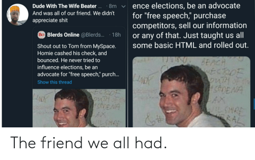"Any Of: ence elections, be an advocate  for ""free speech,"" purchase  competitors, sell our information  or any of that. Just taught us all  some basic HTML and rolled out.  Dude With The Wife Beater ..  · 8m  And was all of our friend. We didn't  appreciate shit  Bo Blerds Online @Blerds.  18h  Shout out to Tom from MySpace.  Homie cashed his check, and  bounced. He never tried to  BEACH  ECDOF  3onTHOF  SDENA  influence elections, be an  advocate for ""free speech,"" purch..  Show this thread  SonTH  shENA  AX  IL SHRE  WILSHRE  RAL The friend we all had."