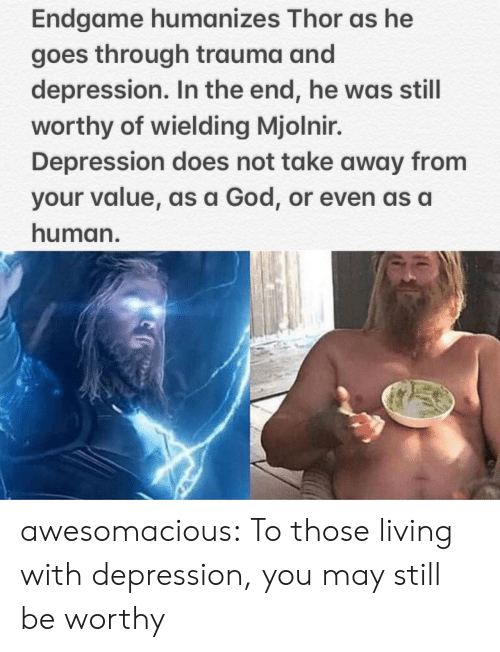 God, Tumblr, and Blog: Endgame humanizes Thor as he  goes through trauma and  depression. In the end, he was still  worthy of wielding Mjolnir.  Depression does not take away from  your value, as a God, or even as a  human. awesomacious:  To those living with depression, you may still be worthy