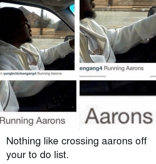 aarons: engang4 Running Aarons  yungbchickengang4 Running Aarons  Running Aarons Aarons Nothing like crossing aarons off your to do list.