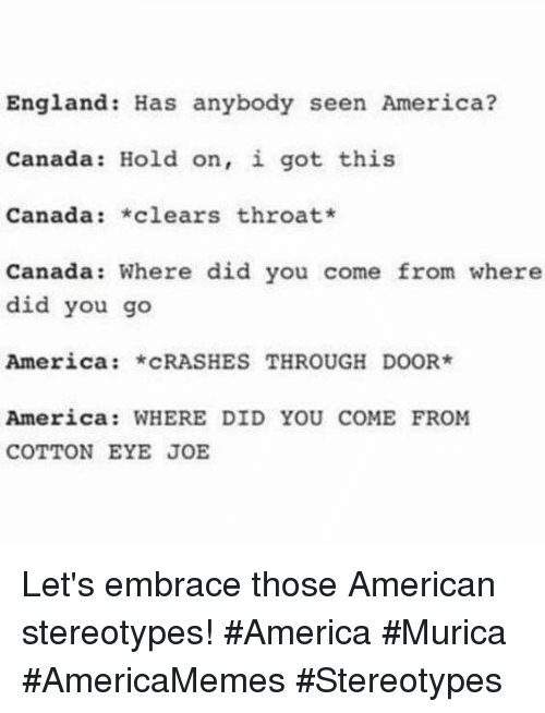 America, England, and American: England: Has anybody seen America?  Canada: Hold on, i got this  Canada: clears throat*  Canada: Where did you come from where  did you go  America: cRASHES THROUGH DOOR  America: WHERE DID YOU COME FROM  COTTON EYE JOE Let's embrace those American stereotypes! #America #Murica #AmericaMemes #Stereotypes