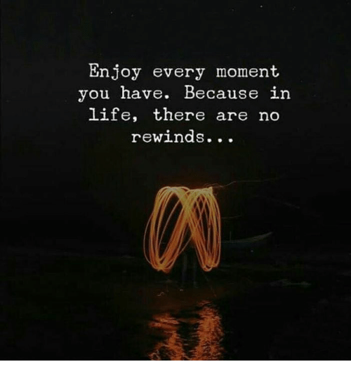 Life, Moment, and You: Enjoy every moment  you have. Because in  life, there are no  rewinds...