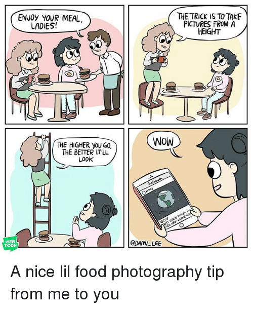 Nicee: ENJOy YOUR MEAL  THE TRICK IS TO TAKE  PICTURES FROM A  HEIGHT  LADIES!  WOW  THE HIGHER yoU G0,  THE BETTER IT'LL  Look  BEST VECCE aAGER  WEB  TOON  @DAMI LEE A nice lil food photography tip from me to you