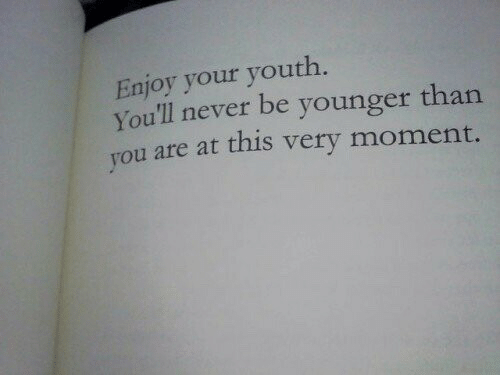 Never, Youth, and Moment: Enjoy your youth  You'll never be younger than  ou are at this very moment.