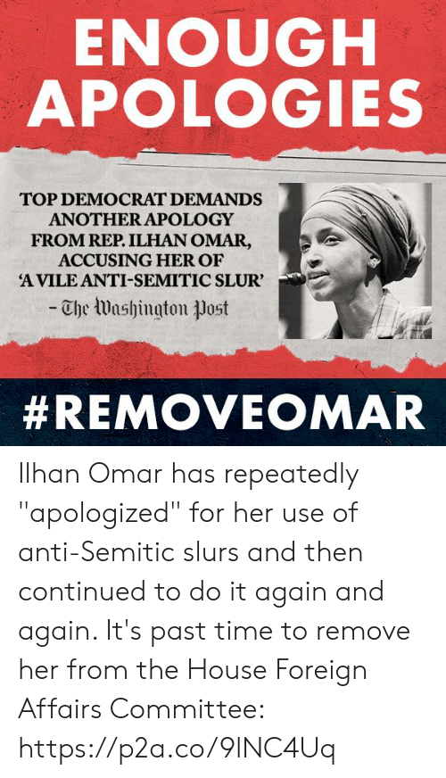 """Do It Again, House, and Time: ENOUGH  APOLOGIES  TOP DEMOCRAT DEMANDS  ANOTHER APOLOGY  FROM REP. ILHAN OMAR,  ACCUSING HER OF  A VILE ANTI-SEMITIC SLUR'  -Che Washington ㅕJost  Ilhan Omar has repeatedly """"apologized"""" for her use of anti-Semitic slurs and then continued to do it again and again.   It's past time to remove her from the House Foreign Affairs Committee: https://p2a.co/9lNC4Uq"""
