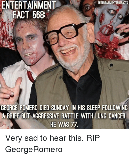 lunging: ENTERTAINMENT  FACT 568  ENTERTAINMENTTRUEFACTS  GEORGE ROMERO DIED SUNDAY IN HIS SLEEP FOLLOWING  A BRIEF BUT AGGRESSIVE BATTLE WITH LUNG CANCER  HE WAS 77 Very sad to hear this. RIP GeorgeRomero