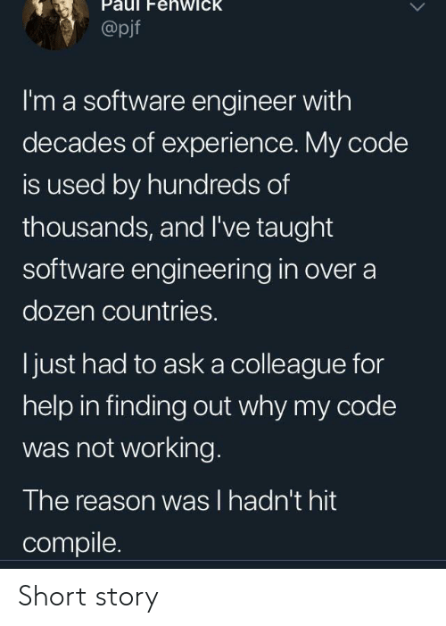 taught: enwick  @pjf  I'm a software engineer with  decades of experience. My code  is used by hundreds of  thousands, and I've taught  software engineering in over a  dozen countries.  just had to aska colleague for  help in finding out why my code  was not working.  The reason was I hadn't hit  compile Short story