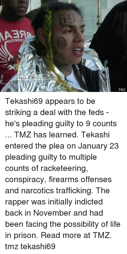 Life, Memes, and Prison: EOIMEN  TMZ Tekashi69 appears to be striking a deal with the feds - he's pleading guilty to 9 counts ... TMZ has learned. Tekashi entered the plea on January 23 pleading guilty to multiple counts of racketeering, conspiracy, firearms offenses and narcotics trafficking. The rapper was initially indicted back in November and had been facing the possibility of life in prison. Read more at TMZ. tmz tekashi69