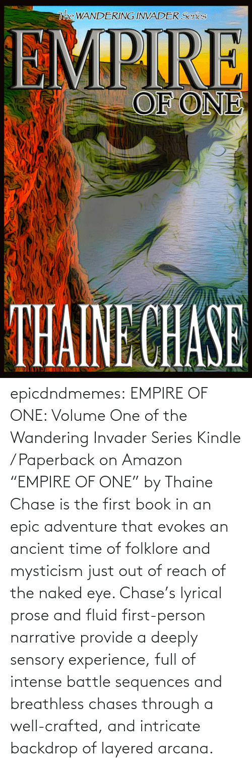 """amazon.com: epicdndmemes:   EMPIRE OF ONE: Volume One of the Wandering Invader Series Kindle / Paperback on Amazon   """"EMPIRE OF ONE"""" by Thaine Chase is the first book in an epic adventure that evokes an ancient time of folklore and mysticism just out of reach of the naked eye. Chase's lyrical prose and fluid first-person narrative provide a deeply sensory experience, full of intense battle sequences and breathless chases through a well-crafted, and intricate backdrop of layered arcana."""