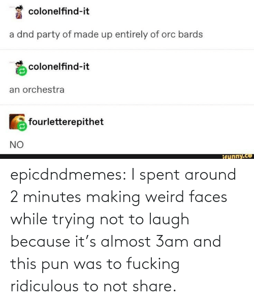 share: epicdndmemes:  I spent around 2 minutes making weird faces while trying not to laugh because it's almost 3am and this pun was to fucking ridiculous to not share.