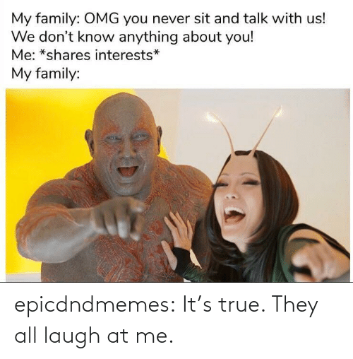 Its: epicdndmemes:  It's true. They all laugh at me.
