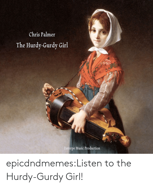 Girl: epicdndmemes:Listen to the Hurdy-Gurdy Girl!