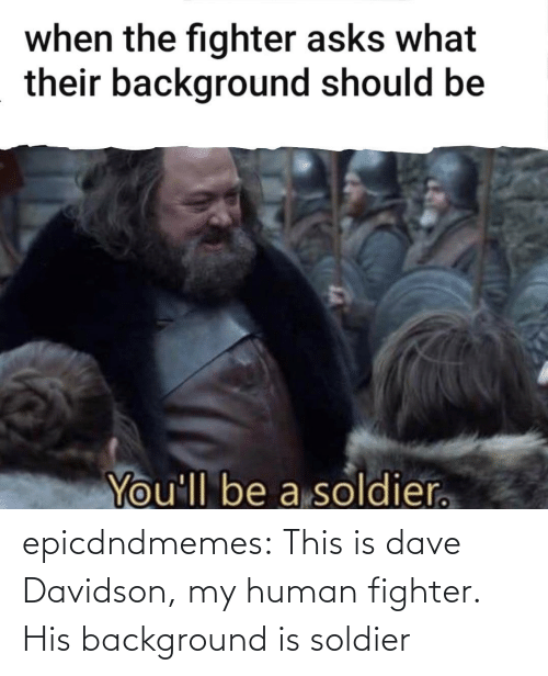 background: epicdndmemes:  This is dave Davidson, my human fighter. His background is soldier
