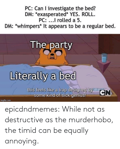 Annoying: epicdndmemes:  While not as destructive as the murderhobo, the timid can be equally annoying.