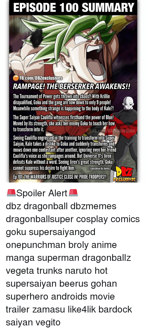 mangas: EPISODE 100 SUMMARY  FB.com/DBZexclusives  RAMPAGE! THE BERSERKER AWAKENS!!  The Tournament of Power gets thrown into chaos!! With Krillin  disqualified, Goku and the gang are nowdown to only 9 people!  Meanwhile something strange is happening to the body of Kale?!  The Super Saiyan Caulifla witnesses firsthand the power of Blue!  Moved by its strength, she asks her enemy Goku to teach her how  to transform into it.  FB.coM/DBZexclusives  Seeing Caulifa engrossed in the training to transforminto Super  Saivan, Kale takes a dislike to Goku and suddenly transforms and  mows down one contestant after another, ignoring even her tfriend  Caulifla's voice as she rampages around. But Universe ll's Jiren  defeats Kale without a word. Seeing liren's great strength, Goku  cannot suppress his desire to fight him.  translation by Herms)  ED 10ETHE WARRIORS OF JUSTICE CLOSE IN!PRIDE TROOPERS!  DcLUSVES 🚨Spoiler Alert🚨 ━━━━━━━━━━━━━━━━━━━━━ dbz dragonball dbzmemes dragonballsuper cosplay comics goku supersaiyangod onepunchman broly anime manga superman dragonballz vegeta trunks naruto hot supersaiyan beerus gohan superhero androids movie trailer zamasu like4lik bardock saiyan vegito