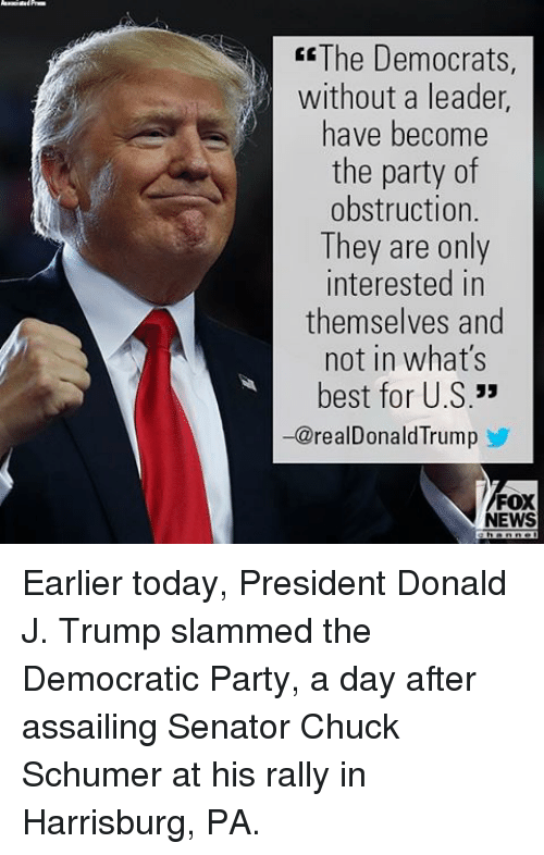 chuck schumer: ER The Democrats  without a leader  have become  the party of  obstruction.  They are only  interested in  themselves and  not in what's  best for U.S  33  realD  Trump  FOX  EWS Earlier today, President Donald J. Trump slammed the Democratic Party, a day after assailing Senator Chuck Schumer at his rally in Harrisburg, PA.