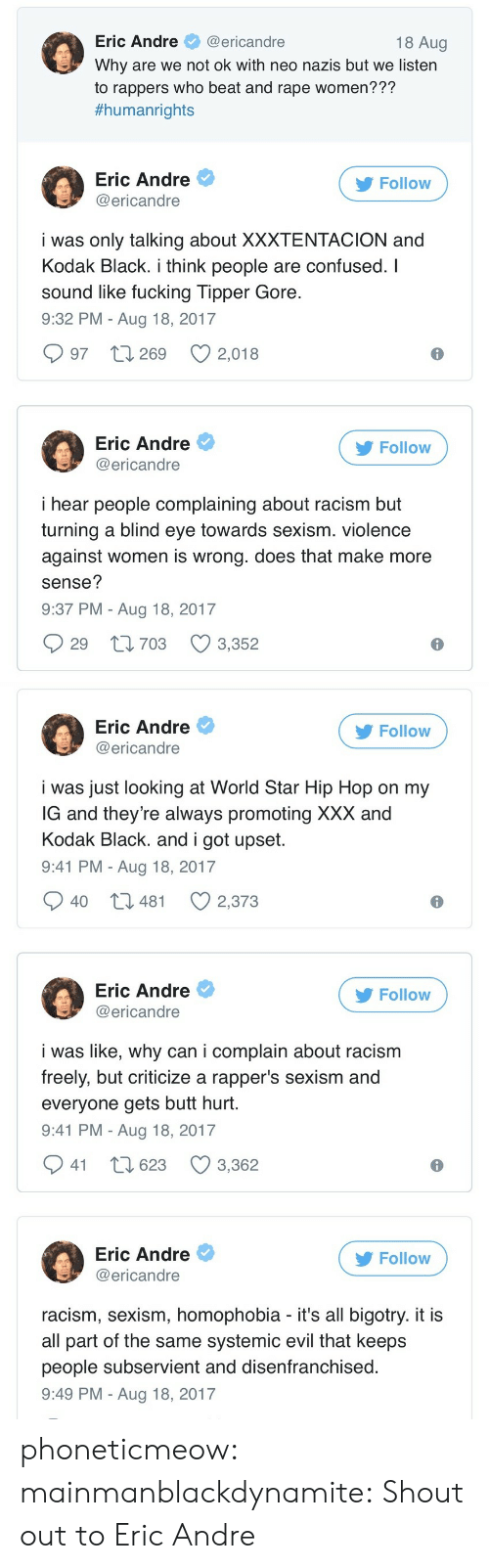 Butt, Confused, and Fucking: Eric Andre@ericandre  Why are we not ok with neo nazis but we listern  to rappers who beat and rape women???  #humanrights  18 Aug  Eric Andre  @ericandre  Follow  i was only talking about XXXTENTACION and  Kodak Black. i think people are confused. I  sound like fucking Tipper Gore  9:32 PM - Aug 18, 2017  997 t 269 2,018  Eric Andre  @ericandre  Follow  i hear people complaining about racism but  turning a blind eye towards sexism. violence  against women is wrong. does that make more  sense?  9:37 PM - Aug 18, 2017  29 t1703 3,352   Eric Andre  @ericandre  Follow  i was just looking at World Star Hip Hop on my  G and they're always promoting XXX and  Kodak Black. and i got upset  9:41 PM - Aug 18, 2017  40 t3 481  2,373  Eric Andre  @ericandre  Follow  i was like, why can i complain about racism  freely, but criticize a rapper's sexism and  everyone gets butt hurt  9:41 PM - Aug 18, 2017  941 t 623 3,362  Eric Andre  @ericandre  Follow  racism, sexism, homophobia - it's all bigotry. it i:s  all part of the same systemic evil that keeps  people subservient and disenfranchised  9:49 PM - Aug 18, 2017 phoneticmeow:  mainmanblackdynamite: Shout out to Eric Andre