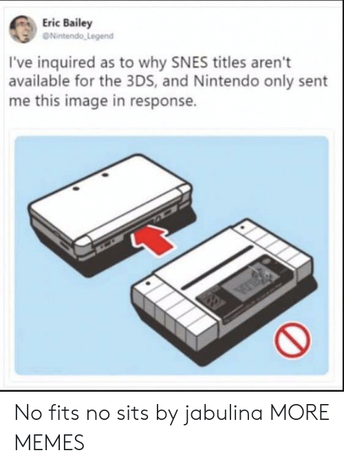 In Response: Eric Bailey  eNintendo Legend  I've inquired as to why SNES titles aren't  available for the 3DS, and Nintendo only sent  me this image in response. No fits no sits by jabulina MORE MEMES