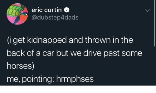 Horses, Drive, and Back: eric curtin  @dubstep4dads  (i get kidnapped and thrown in the  back of a car but we drive past some  horses)  me, pointing: hrmphses