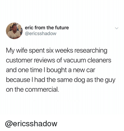 Future, Time, and Vacuum: eric from the future  @ericsshadow  My wife spent six weeks researching  customer reviews of vacuum cleaners  and one time I bought a new car  because I had the same dog as the guy  on the commercial @ericsshadow