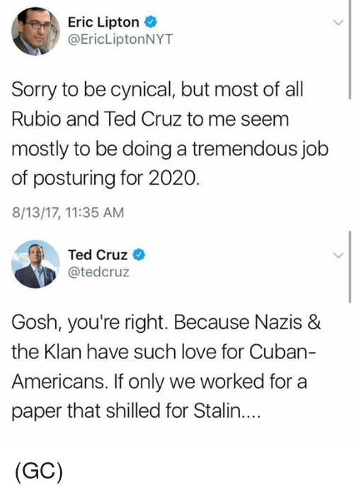 Seemes: Eric Lipton  @EricLiptonNYT  Sorry to be cynical, but most of al  Rubio and Ted Cruz to me seem  mostly to be doing a tremendous job  of posturing for 2020.  8/13/17, 11:35 AM  Ted Cruz  @tedcruz  Gosh, you're right. Because Nazis &  the Klan have such love for Cuban-  Americans, ifonly we worked ftor a  paper that shilled for Stalin.... (GC)