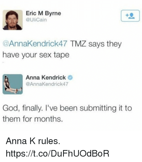 anna kendrick: Eric M Byrne  @UliCain  @AnnaKendrick47 TMZ says they  have your sex tape  Anna Kendrick  @AnnaKendrick47  God, finally. I've been submitting it to  them for months. Anna K rules. https://t.co/DuFhUOdBoR