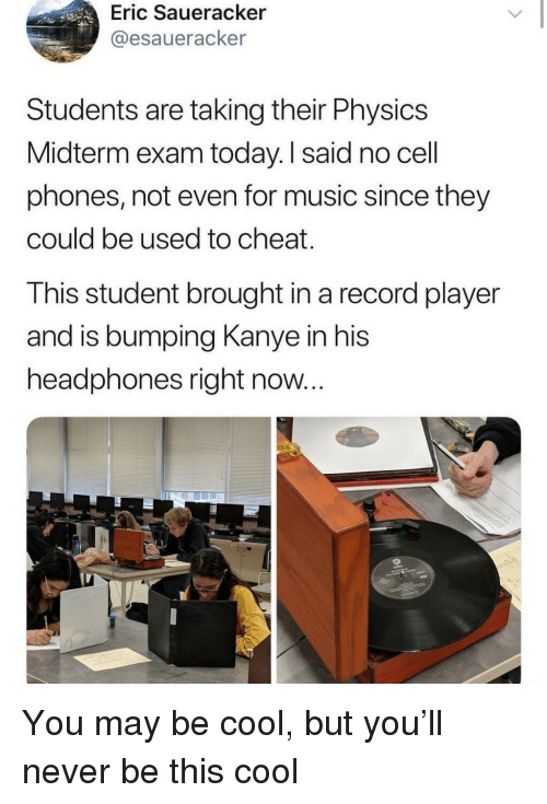 Kanye, Music, and Cool: Eric Saueracker  @esaueracker  Students are taking their Physics  Midterm exam today. I said no cell  phones, not even for music since they  could be used to cheat.  This student brought in a record player  and is bumping Kanye in his  headphones right now... You may be cool, but you'll never be this cool