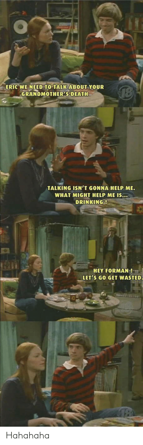 Drinking, Death, and Help: ERIC WE NEED TO TALK ABOUT YOUR  GRANDMOTHER'S DEATH  TALKING ISN'T GONNA HELP ME.  WHAT MIGHT HELP ME IS...  DRINKING!  HEY FORMAN!  LET'S GO GET WASTED. Hahahaha