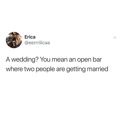 getting married: Erica  @eerrriiicaa  A wedding? You mean an open bar  where two people are  getting married