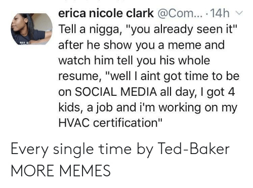 """Dank, Meme, and Memes: erica nicole clark @Com... 14h  Tell a nigga, """"you already seen it""""  after he show you a meme and  watch him tell you his whole  resume, """"well I aint got time to be  on SOCIAL MEDIA all day, I got 4  kids, a job and i'm working on my  HVAC certification"""" Every single time by Ted-Baker MORE MEMES"""