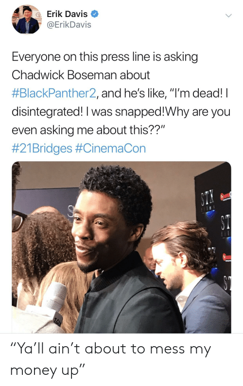 """Blackpeopletwitter, Funny, and Money: Erik Davis  @ErikDavis  Everyone on this press line is asking  Chadwick Boseman about  #BlackPanther2, and he's like, lI'm dead! I  disintegrated! I was snapped!Why are you  even asking me about this??""""  #21 Bridges """"Ya'll ain't about to mess my money up"""""""