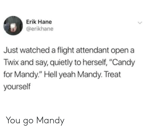 "Candy, Yeah, and Flight: Erik Hane  @erikhane  Just watched a flight attendant open a  Twix and say, quietly to herself, ""Candy  for Mandy."" Hell yeah Mandy. Treat  yourself You go Mandy"