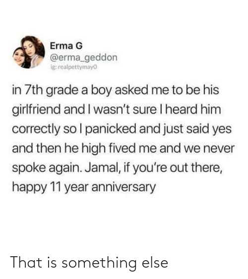 Girlfriend: Erma G  @erma_geddon  ig realpettymayo  in 7th grade a boy asked me to be his  girlfriend and I wasn't sure I heard him  correctly so l panicked and just said yes  and then he high fived me and we never  spoke again. Jamal, if you're out there,  happy 11 year anniversary That is something else