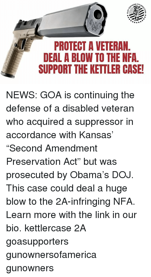 "Memes, News, and Obama: ERS FOU  0  PROTECT A VETERAN  DEAL A BLOW TO THE NFA.  SUPPORT THE KETTLER CASE! NEWS: GOA is continuing the defense of a disabled veteran who acquired a suppressor in accordance with Kansas' ""Second Amendment Preservation Act"" but was prosecuted by Obama's DOJ. This case could deal a huge blow to the 2A-infringing NFA. Learn more with the link in our bio. kettlercase 2A goasupporters gunownersofamerica gunowners"