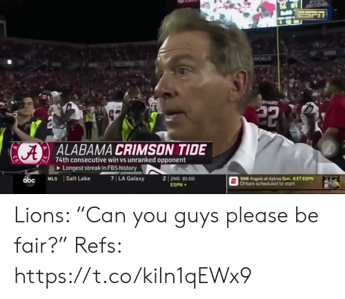 "Alabama: ESPT  WORLD  HARRS  22  ALABAMA CRIMSON TIDE  74th consecutive win vs unranked opponent  Longest streak in FBS history  7 LA Galaxy  2 2ND 81:00  Salt Lake  MLS  SNB Angels at Astros Sun., 8 ET ESPN  Ohtani scheduled to start  abc  ESPN+ Lions: ""Can you guys please be fair?""   Refs: https://t.co/kiIn1qEWx9"