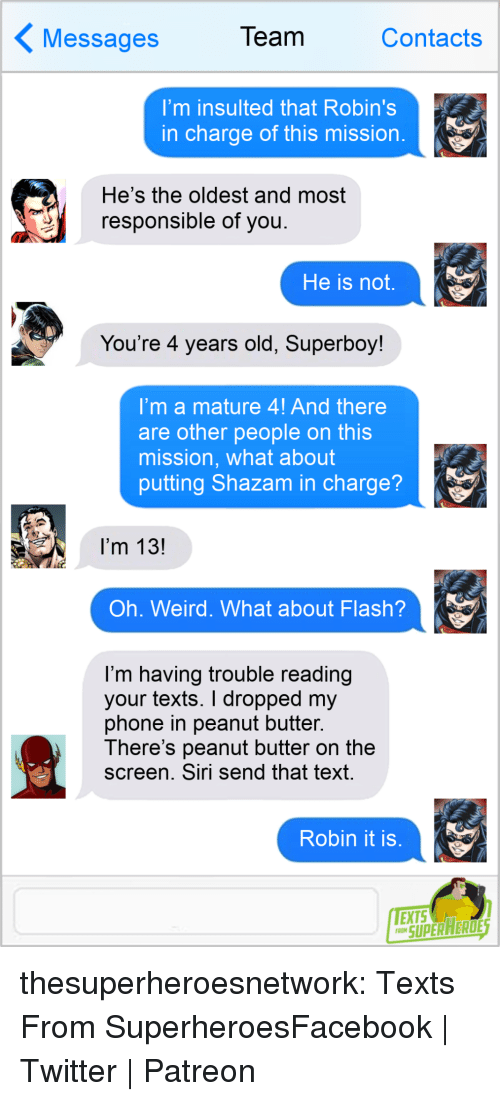Facebook, Phone, and Shazam: essages  Team  Contacts  I'm insulted that Robin's  in charge of this mission  He's the oldest and most  responsible of you  He is not,  You're 4 years old, Superboy!  'mamature 4! And there  are other people on this  mission, what about  putting Shazam in charge?  I'm 13!  Oh. Weird. What about Flash?  I'm having trouble reading  your texts. I dropped my  phone in peanut butter.  There's peanut butter on the  screen. Siri send that text  Robin it is  SUPERAERDE thesuperheroesnetwork:  Texts From SuperheroesFacebook   Twitter   Patreon